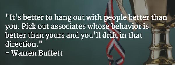 """""""Tốt hơn là bạn nên giao du với những người giỏi hơn mình. Chọn những cộng sự có hành vi tốt hơn bạn và bạn sẽ bị cuốn theo hướng đó."""" - Warren Buffett"""