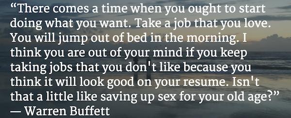 """""""Đến thời điểm bạn phải làm những điều mình muốn. Làm công việc mà bạn yêu thích. Bạn sẽ nhảy ra khỏi giường vào buổi sáng. Tôi nghĩ rằng bạn sẽ phát điên nếu tiếp tục làm công việc mà mình không thích chỉ vì bạn nghĩ nó sẽ khiến hồ sơ của bạn đẹp hơn. Như thế chẳng khác nào để dành 'sex' đến khi già"""" - Warren Buffett"""